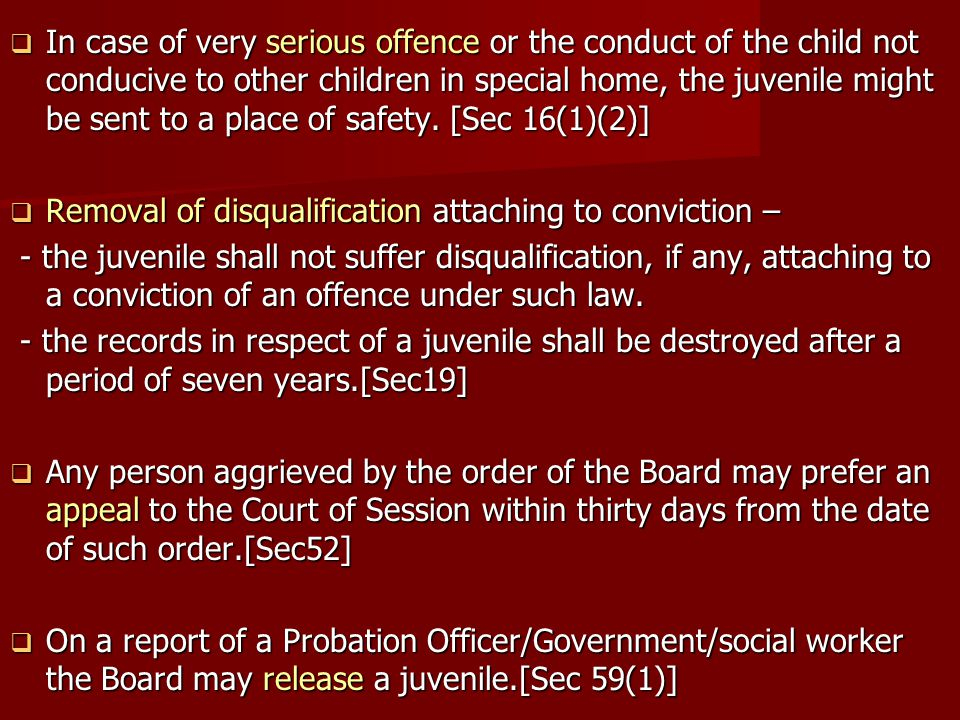In case of very serious offence or the conduct of the child not conducive to other children in special home, the juvenile might be sent to a place of safety. [Sec 16(1)(2)]